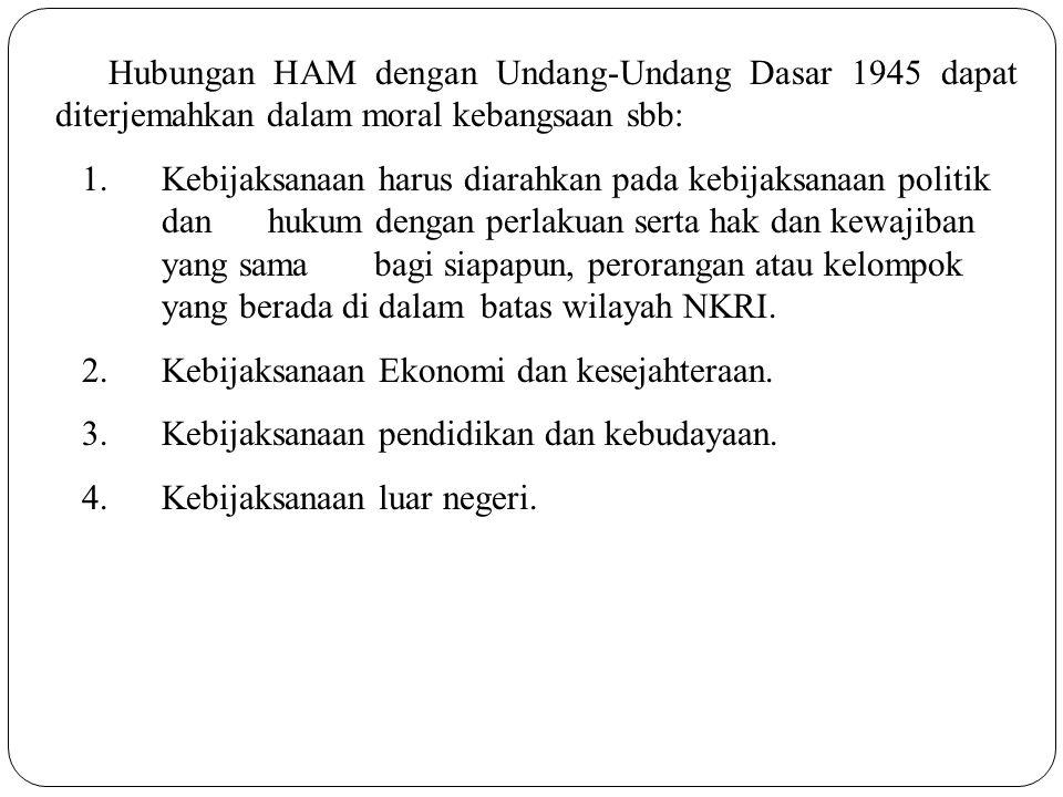 Hubungan HAM dengan Undang-Undang Dasar 1945 dapat diterjemahkan dalam moral kebangsaan sbb: 1.Kebijaksanaan harus diarahkan pada kebijaksanaan politi