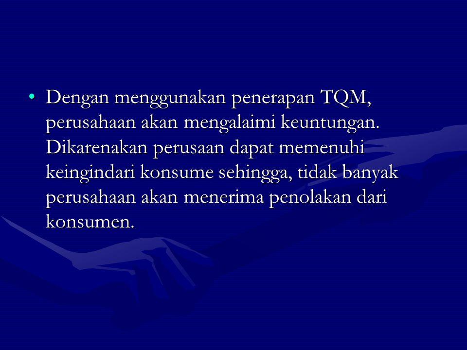 Dengan menggunakan penerapan TQM, perusahaan akan mengalaimi keuntungan.