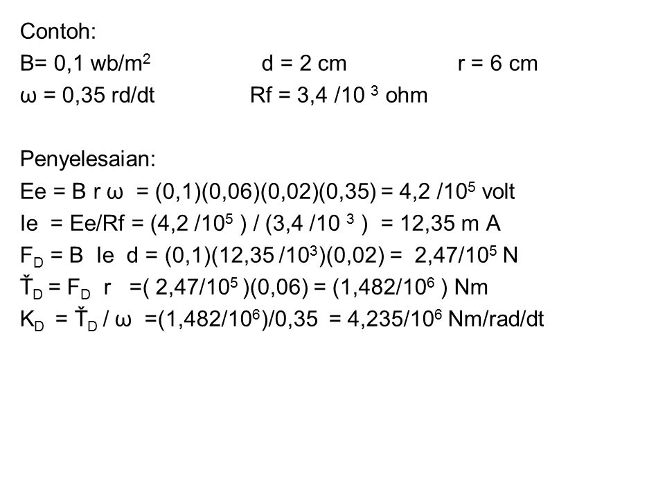 Contoh: B= 0,1 wb/m 2 d = 2 cm r = 6 cm ω = 0,35 rd/dt Rf = 3,4 /10 3 ohm Penyelesaian: Ee = B r ω = (0,1)(0,06)(0,02)(0,35) = 4,2 /10 5 volt Ie = Ee/