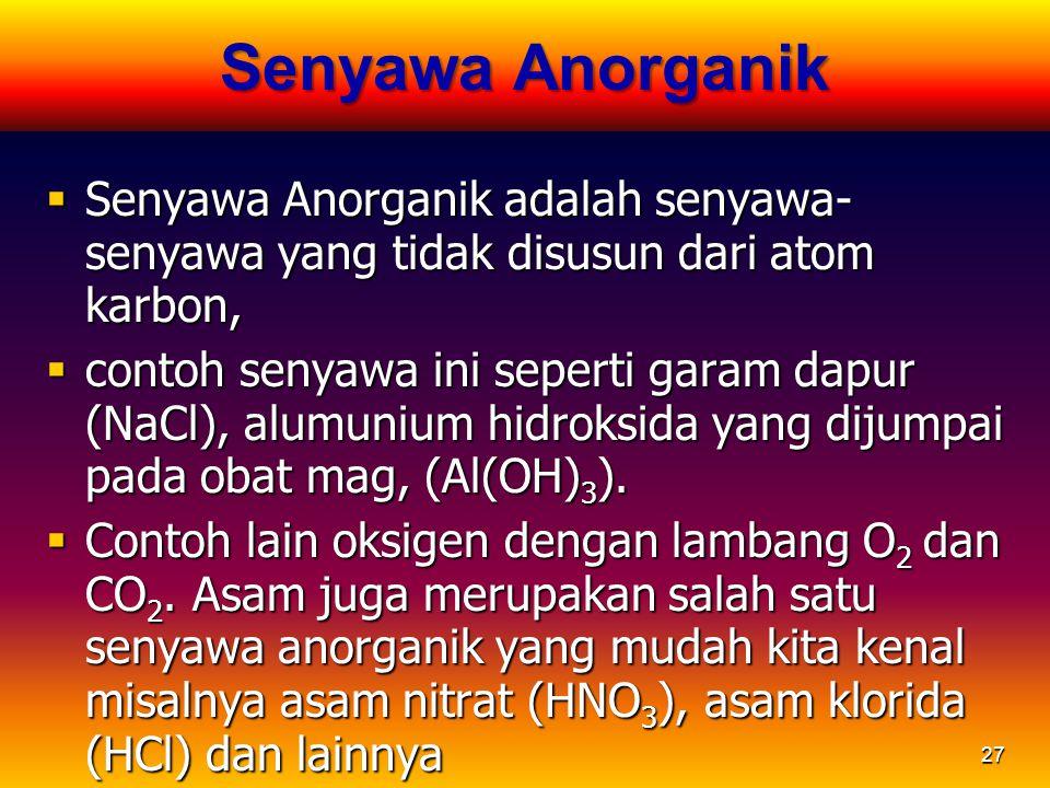 27 Senyawa Anorganik  Senyawa Anorganik adalah senyawa- senyawa yang tidak disusun dari atom karbon,  contoh senyawa ini seperti garam dapur (NaCl),