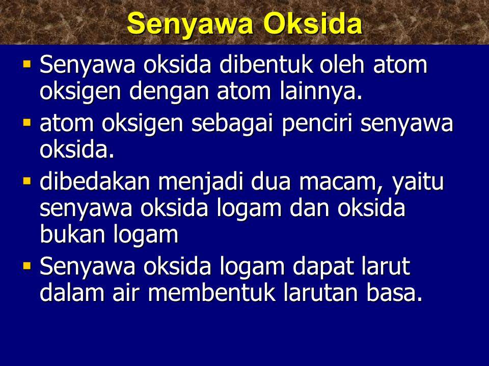  Senyawa oksida dibentuk oleh atom oksigen dengan atom lainnya.  atom oksigen sebagai penciri senyawa oksida.  dibedakan menjadi dua macam, yaitu s