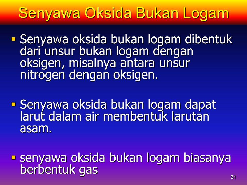 31 Senyawa Oksida Bukan Logam  Senyawa oksida bukan logam dibentuk dari unsur bukan logam dengan oksigen, misalnya antara unsur nitrogen dengan oksig