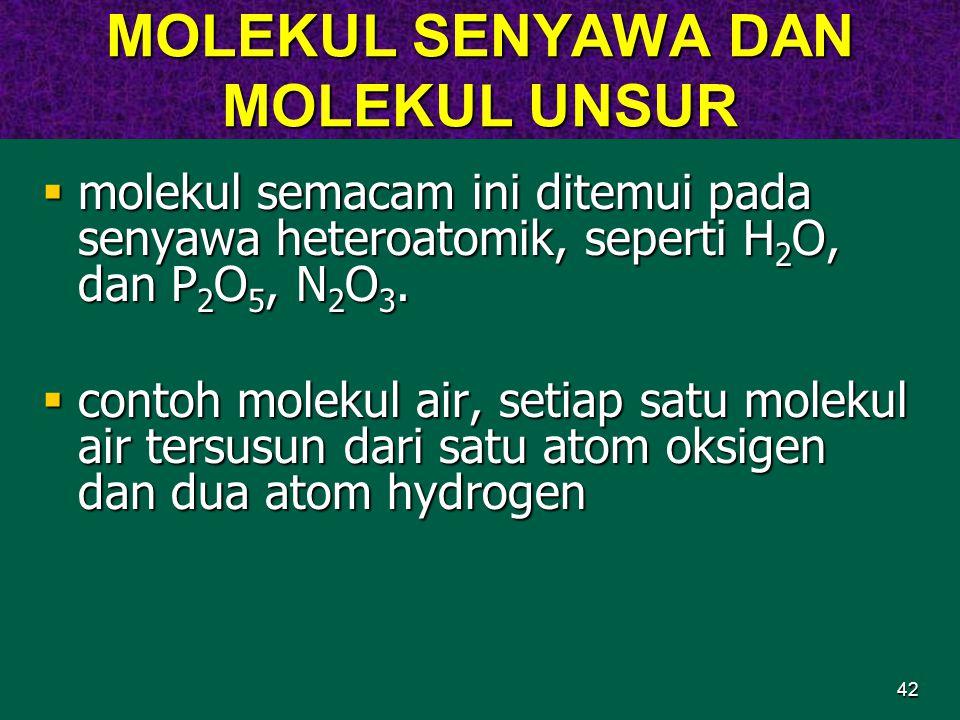 42 MOLEKUL SENYAWA DAN MOLEKUL UNSUR  molekul semacam ini ditemui pada senyawa heteroatomik, seperti H 2 O, dan P 2 O 5, N 2 O 3.  contoh molekul ai