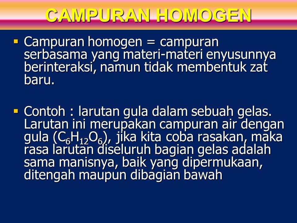 CAMPURAN HOMOGEN  Campuran homogen = campuran serbasama yang materi-materi enyusunnya berinteraksi, namun tidak membentuk zat baru.  Contoh : laruta