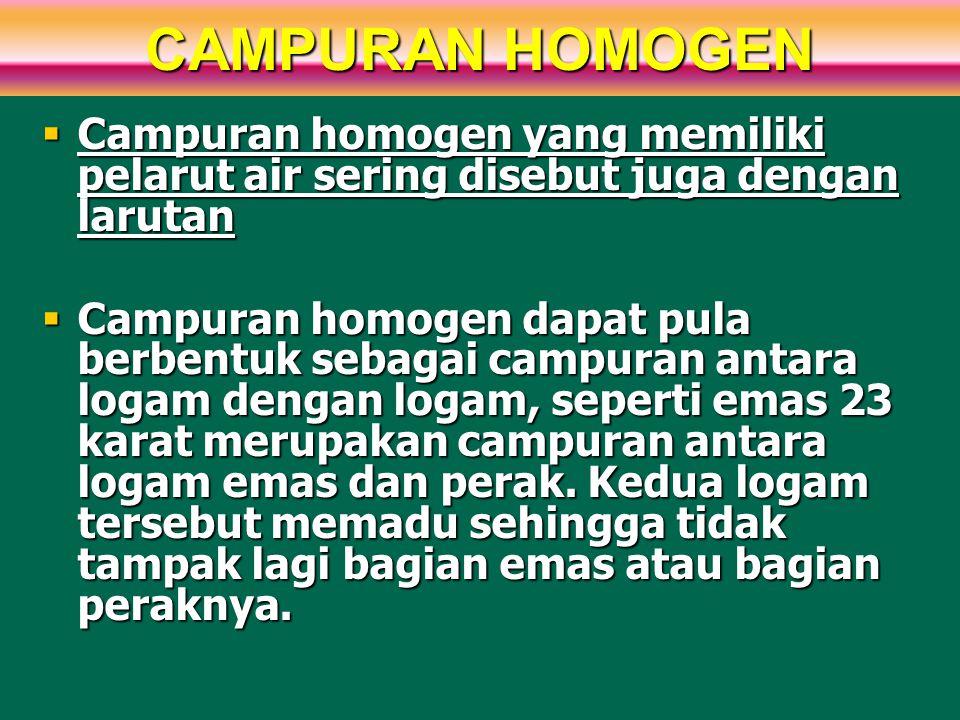 CAMPURAN HOMOGEN  Campuran homogen yang memiliki pelarut air sering disebut juga dengan larutan  Campuran homogen dapat pula berbentuk sebagai campu