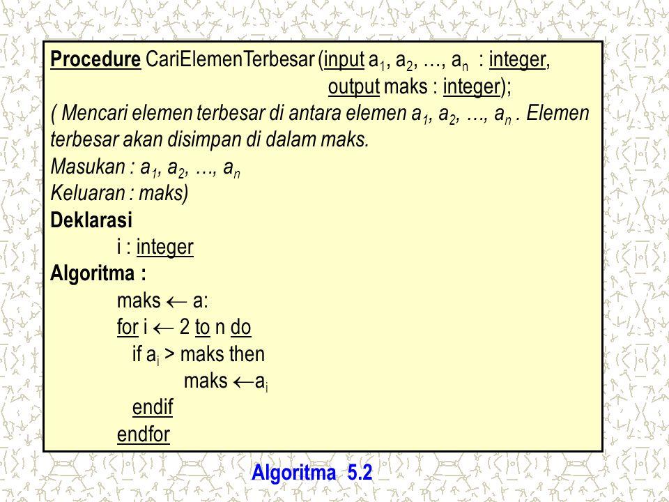Procedure CariElemenTerbesar (input a 1, a 2, …, a n : integer, output maks : integer); ( Mencari elemen terbesar di antara elemen a 1, a 2, …, a n. E