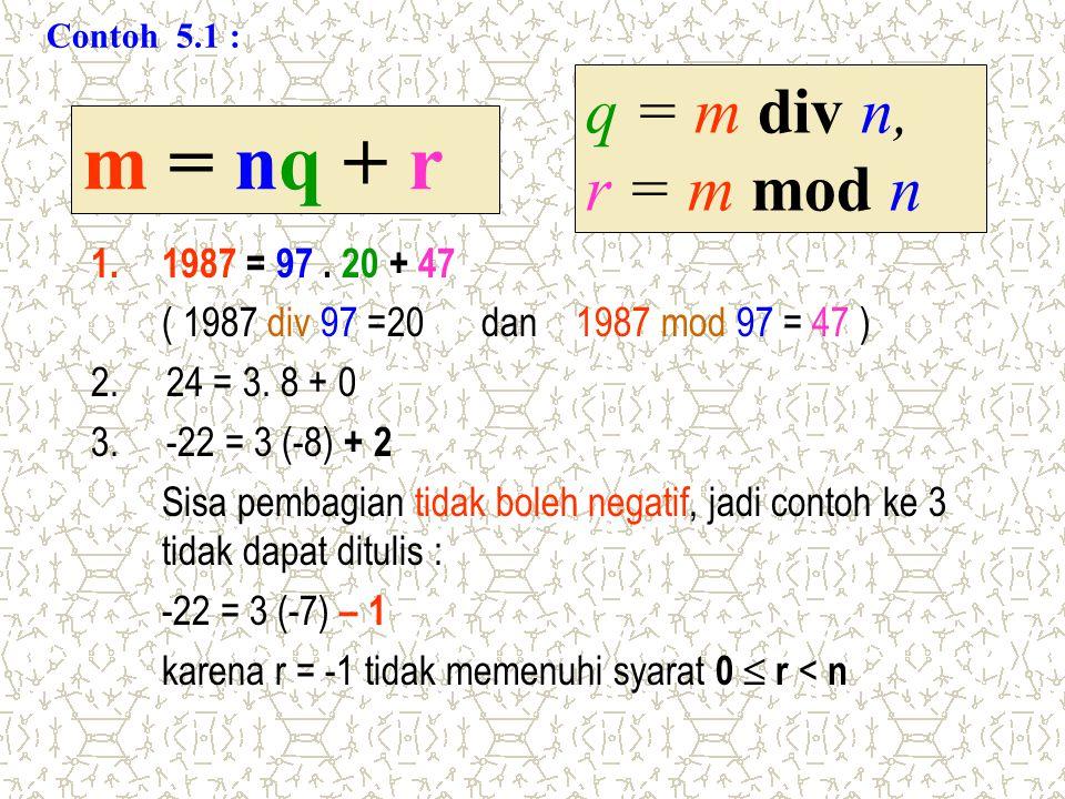 1.1987 = 97. 20 + 47 ( 1987 div 97 =20 dan 1987 mod 97 = 47 ) 2. 24 = 3. 8 + 0 3. -22 = 3 (-8) + 2 Sisa pembagian tidak boleh negatif, jadi contoh ke