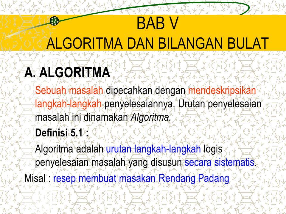 BAB V ALGORITMA DAN BILANGAN BULAT A. ALGORITMA Sebuah masalah dipecahkan dengan mendeskripsikan langkah-langkah penyelesaiannya. Urutan penyelesaian
