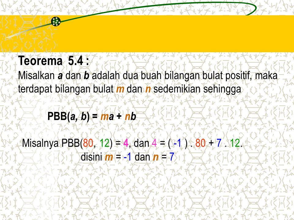 Teorema 5.4 : Misalkan a dan b adalah dua buah bilangan bulat positif, maka terdapat bilangan bulat m dan n sedemikian sehingga PBB( a, b ) = ma + nb