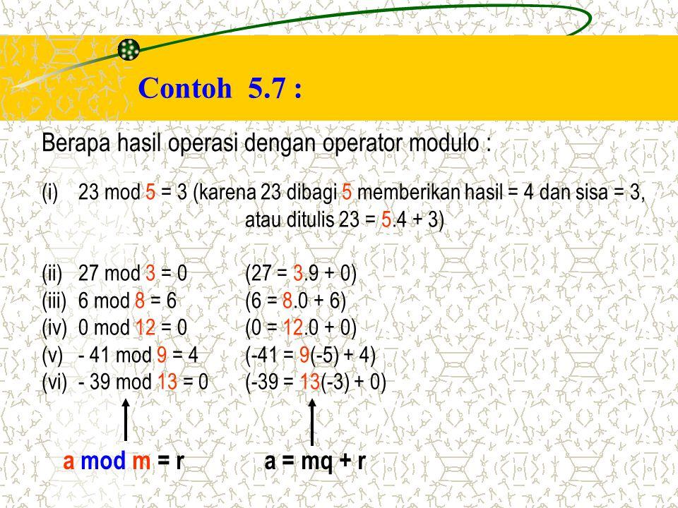 Contoh 5.7 : Berapa hasil operasi dengan operator modulo : (i)23 mod 5 = 3 (karena 23 dibagi 5 memberikan hasil = 4 dan sisa = 3, atau ditulis 23 = 5.