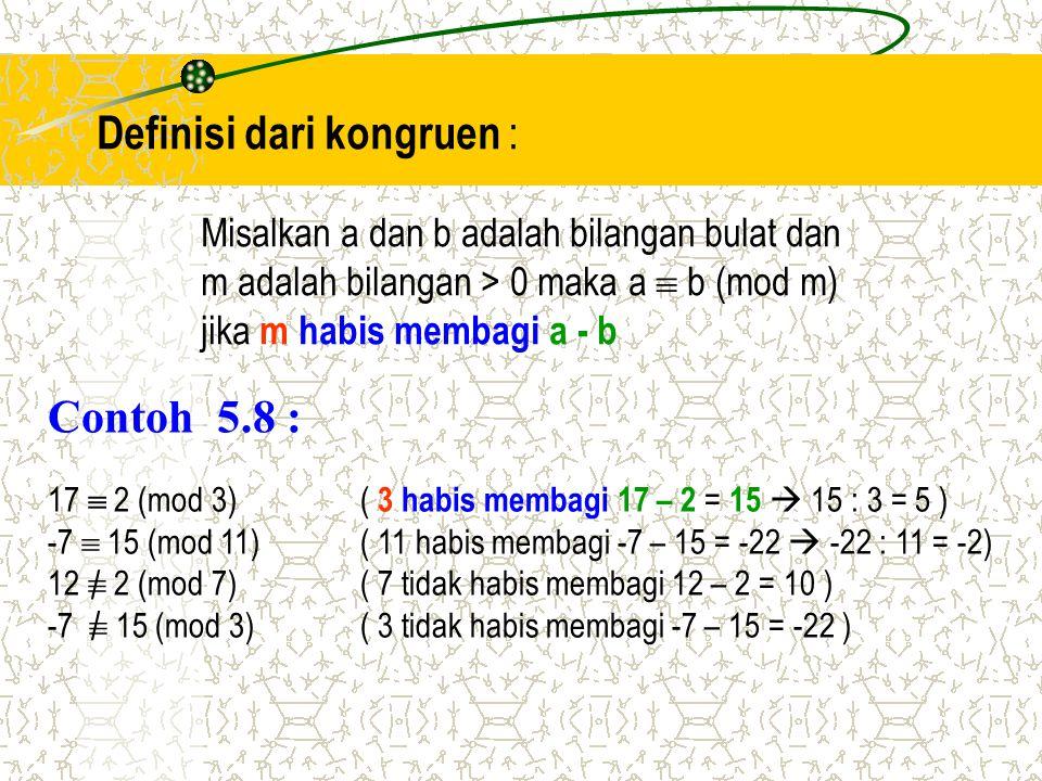 Contoh 5.8 : 17  2 (mod 3)( 3 habis membagi 17 – 2 = 15  15 : 3 = 5 ) -7  15 (mod 11)( 11 habis membagi -7 – 15 = -22  -22 : 11 = -2) 12  2 (mod
