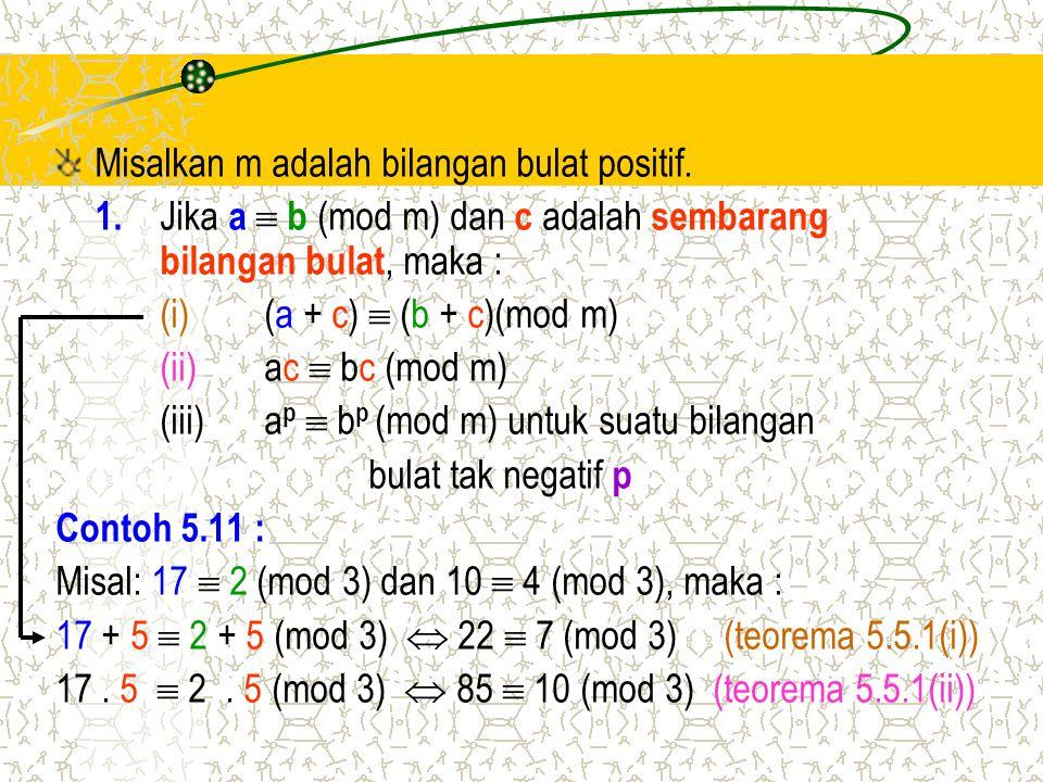 Misalkan m adalah bilangan bulat positif. 1. Jika a  b (mod m) dan c adalah sembarang bilangan bulat, maka : (i) (a + c)  (b + c)(mod m) (ii)ac  bc