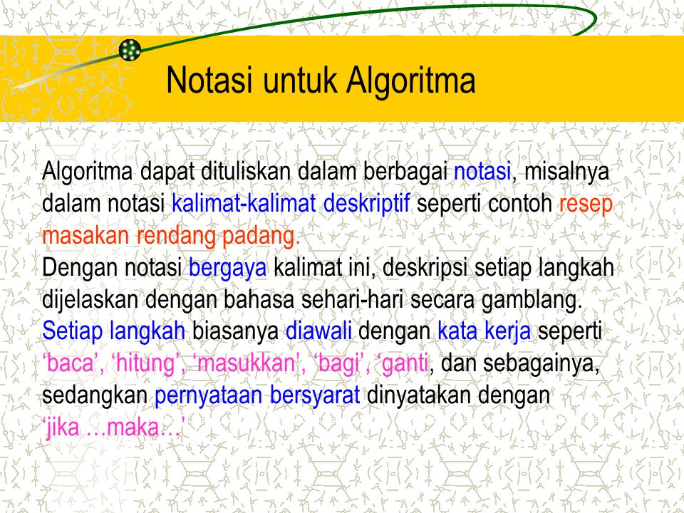 Notasi untuk Algoritma Algoritma dapat dituliskan dalam berbagai notasi, misalnya dalam notasi kalimat-kalimat deskriptif seperti contoh resep masakan