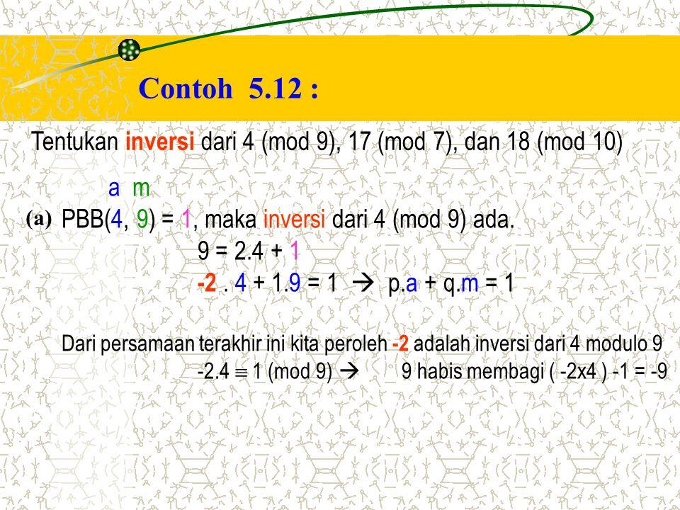 Contoh 5.12 : Tentukan inversi dari 4 (mod 9), 17 (mod 7), dan 18 (mod 10) a m PBB(4, 9) = 1, maka inversi dari 4 (mod 9) ada. 9 = 2.4 + 1 -2. 4 + 1.9