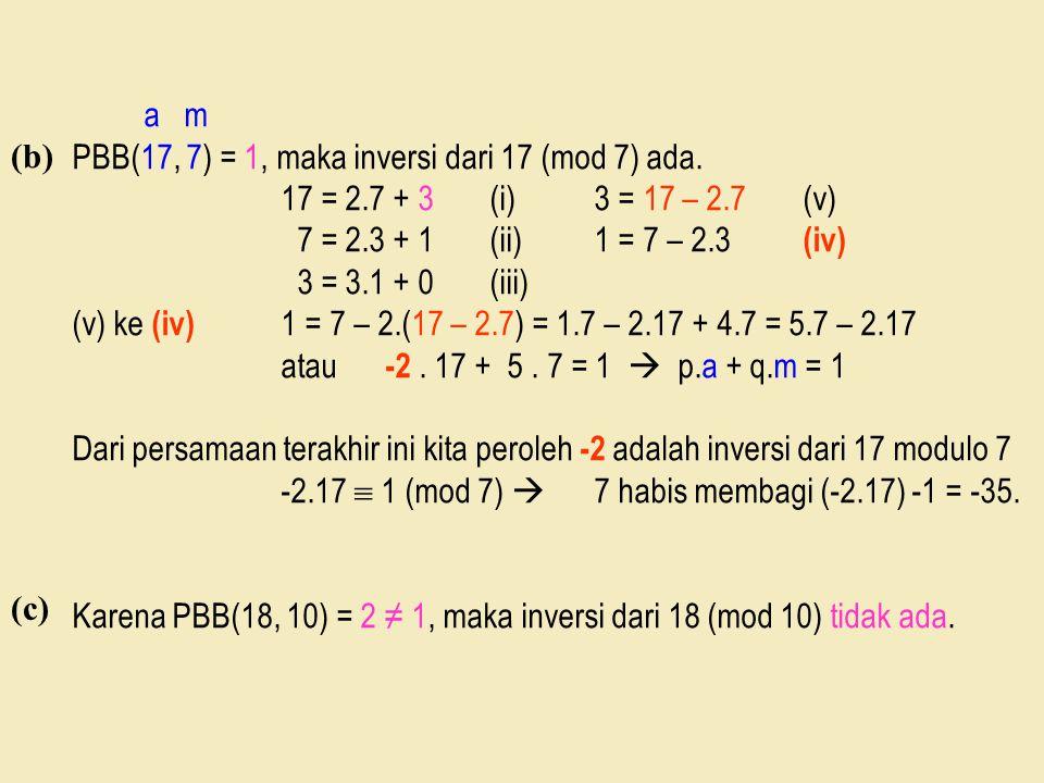 (b) a m PBB(17, 7) = 1, maka inversi dari 17 (mod 7) ada. 17 = 2.7 + 3(i)3 = 17 – 2.7(v) 7 = 2.3 + 1(ii)1 = 7 – 2.3 (iv) 3 = 3.1 + 0(iii) (v) ke (iv)