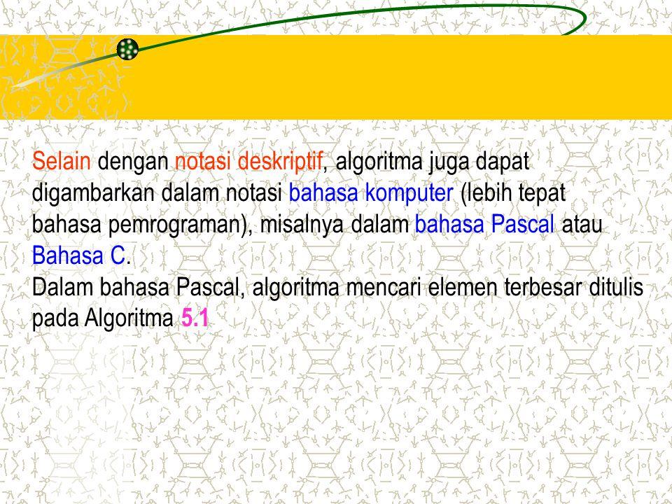 Selain dengan notasi deskriptif, algoritma juga dapat digambarkan dalam notasi bahasa komputer (lebih tepat bahasa pemrograman), misalnya dalam bahasa
