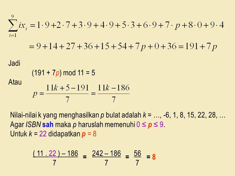 Jadi (191 + 7 p ) mod 11 = 5 Atau Nilai-nilai k yang menghasilkan p bulat adalah k = …, -6, 1, 8, 15, 22, 28, … Agar ISBN sah maka p haruslah memenuhi