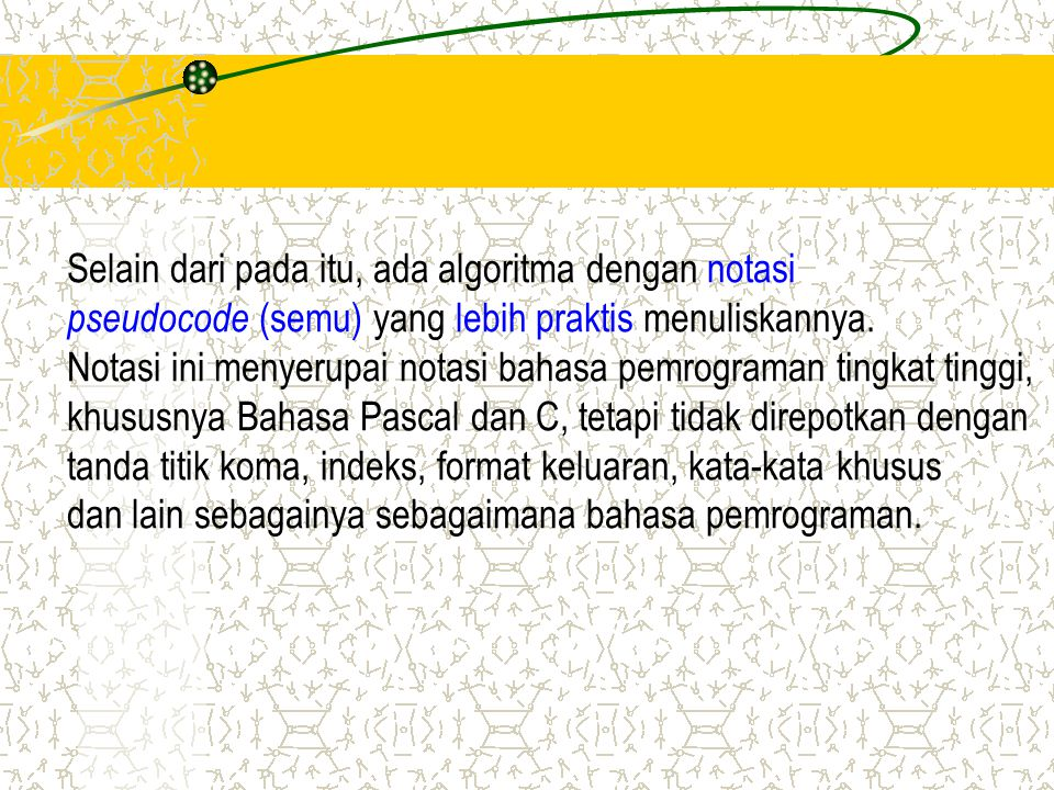 Selain dari pada itu, ada algoritma dengan notasi pseudocode (semu) yang lebih praktis menuliskannya. Notasi ini menyerupai notasi bahasa pemrograman