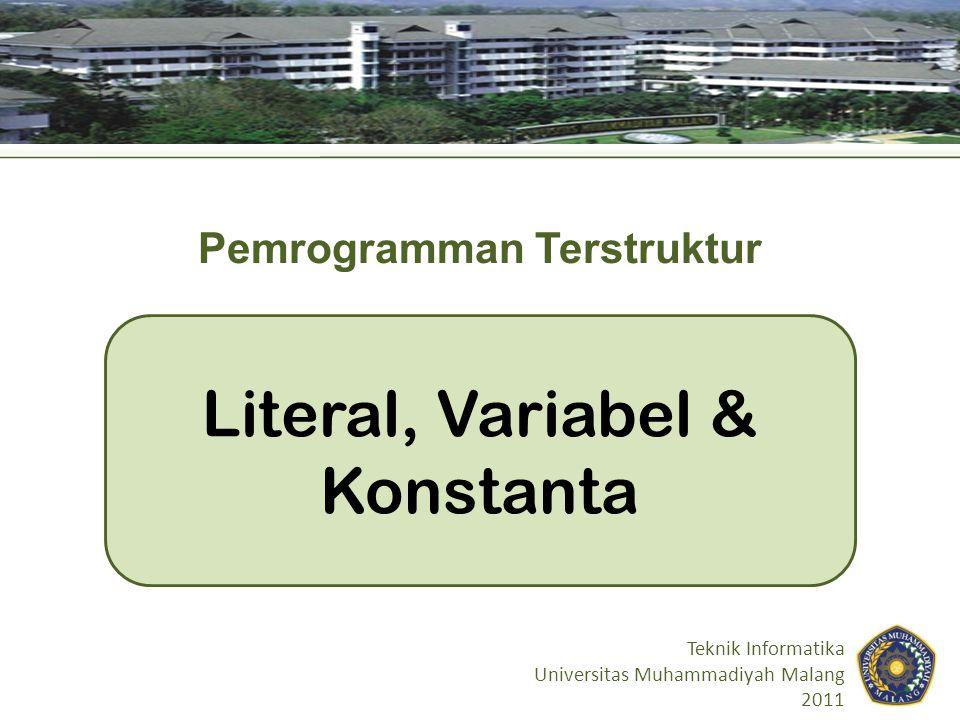 Literal, Variabel & Konstanta Teknik Informatika Universitas Muhammadiyah Malang 2011 Pemrogramman Terstruktur