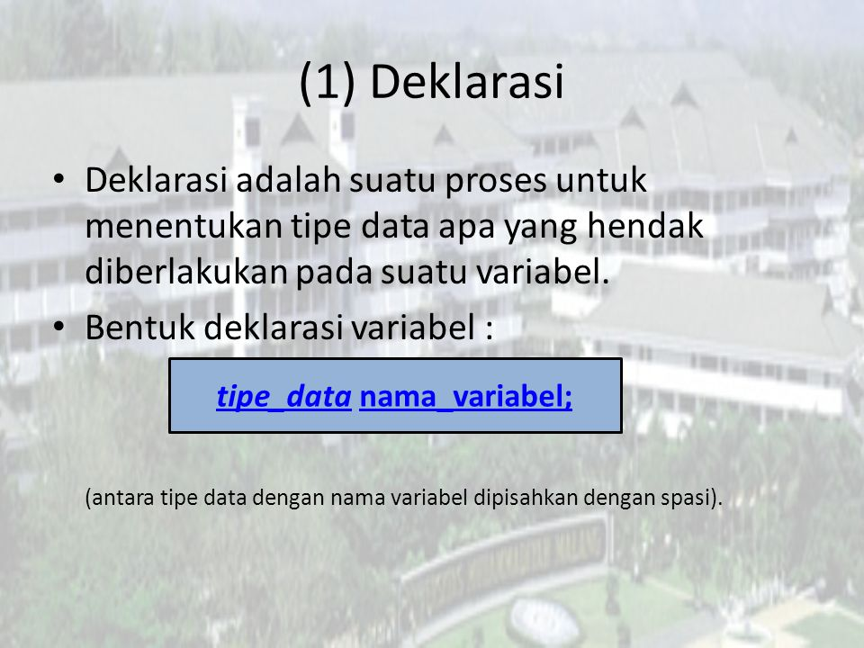 (1) Deklarasi Deklarasi adalah suatu proses untuk menentukan tipe data apa yang hendak diberlakukan pada suatu variabel. Bentuk deklarasi variabel : (