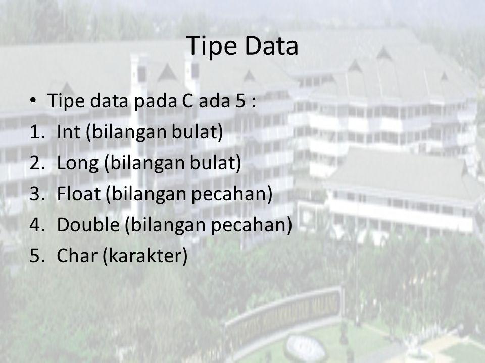 Tipe Data Tipe data pada C ada 5 : 1.Int (bilangan bulat) 2.Long (bilangan bulat) 3.Float (bilangan pecahan) 4.Double (bilangan pecahan) 5.Char (karakter)