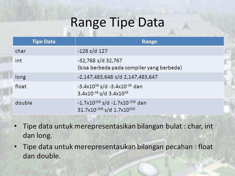 Range Tipe Data Tipe data untuk merepresentasikan bilangan bulat : char, int dan long. Tipe data untuk merepresentasikan bilangan pecahan : float dan
