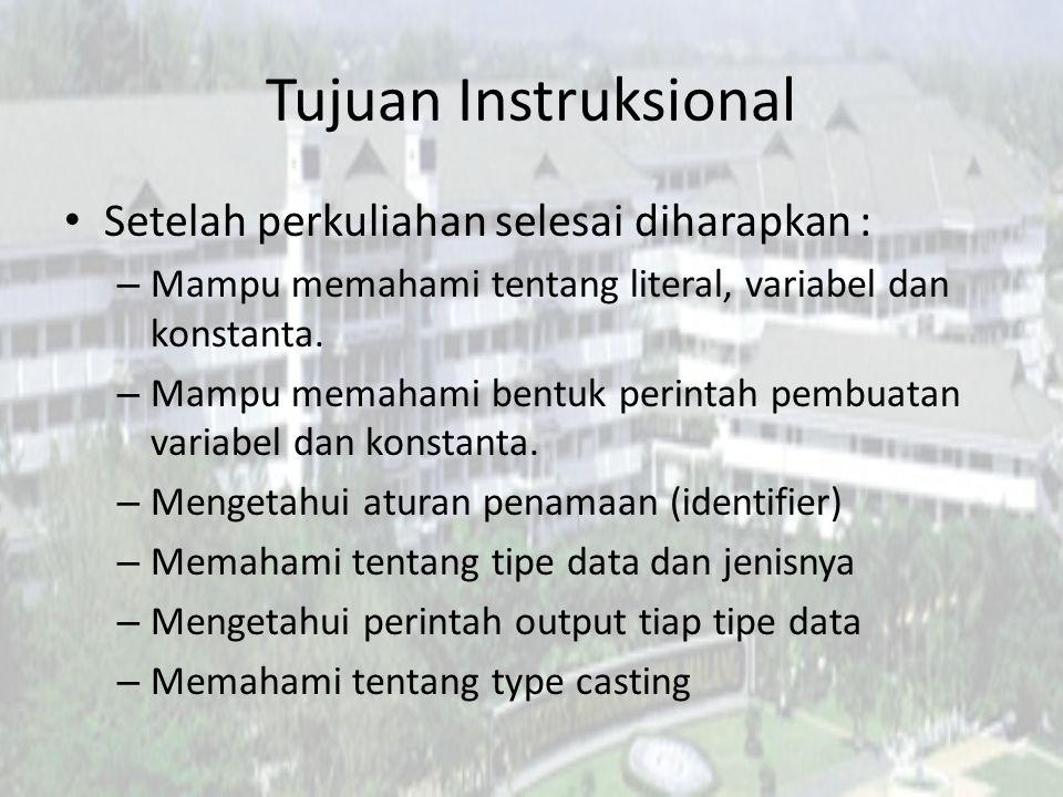 Tujuan Instruksional Setelah perkuliahan selesai diharapkan : – Mampu memahami tentang literal, variabel dan konstanta. – Mampu memahami bentuk perint