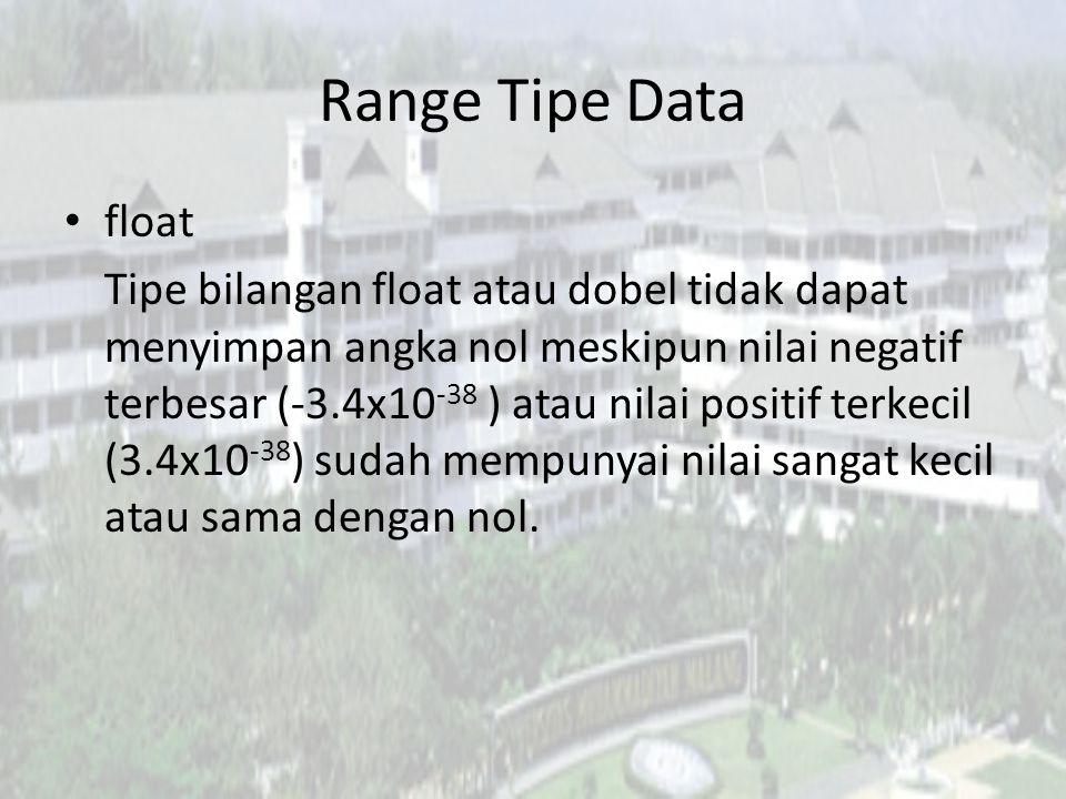 Range Tipe Data float Tipe bilangan float atau dobel tidak dapat menyimpan angka nol meskipun nilai negatif terbesar (-3.4x10 -38 ) atau nilai positif terkecil (3.4x10 -38 ) sudah mempunyai nilai sangat kecil atau sama dengan nol.
