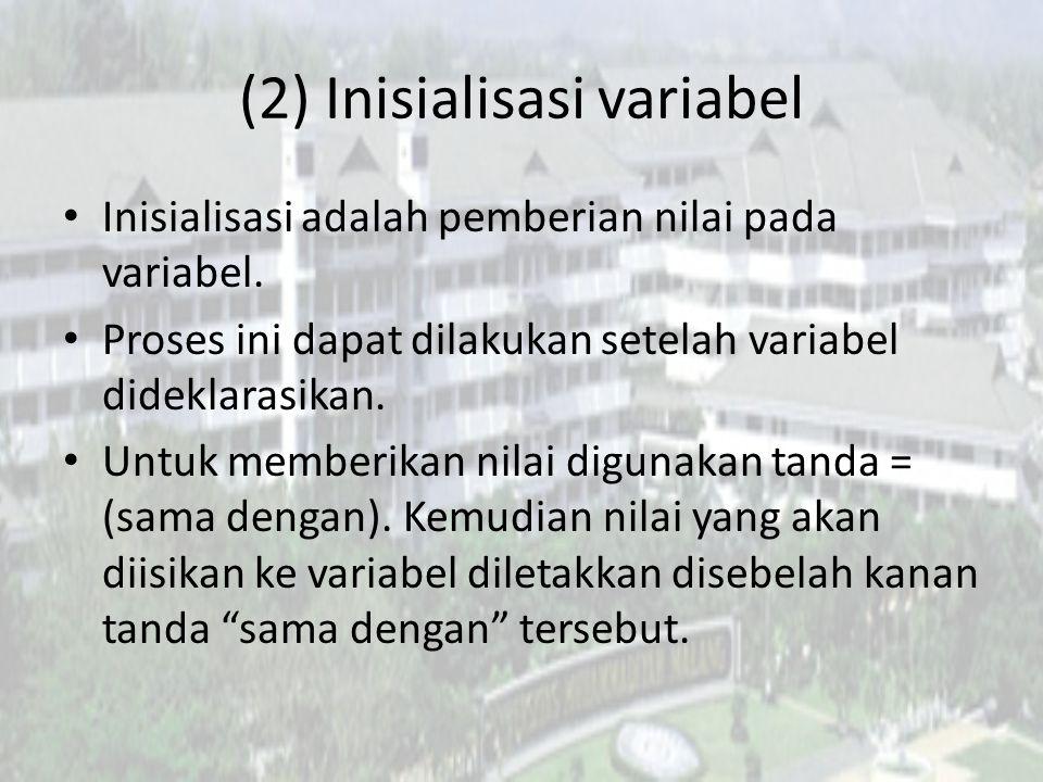 (2) Inisialisasi variabel Inisialisasi adalah pemberian nilai pada variabel. Proses ini dapat dilakukan setelah variabel dideklarasikan. Untuk memberi