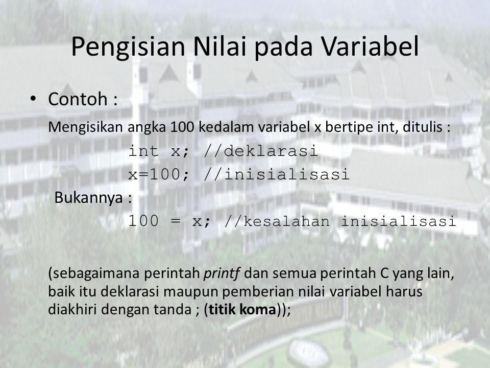Pengisian Nilai pada Variabel Contoh : Mengisikan angka 100 kedalam variabel x bertipe int, ditulis : int x; //deklarasi x=100; //inisialisasi Bukannya : 100 = x; //kesalahan inisialisasi (sebagaimana perintah printf dan semua perintah C yang lain, baik itu deklarasi maupun pemberian nilai variabel harus diakhiri dengan tanda ; (titik koma));