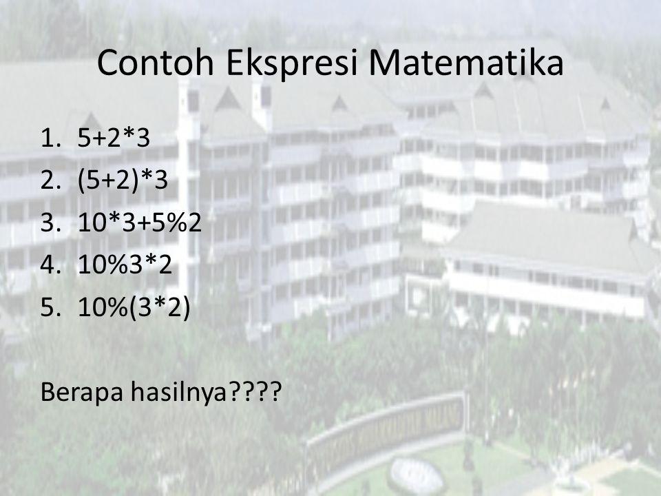 Contoh Ekspresi Matematika 1.5+2*3 2.(5+2)*3 3.10*3+5%2 4.10%3*2 5.10%(3*2) Berapa hasilnya????