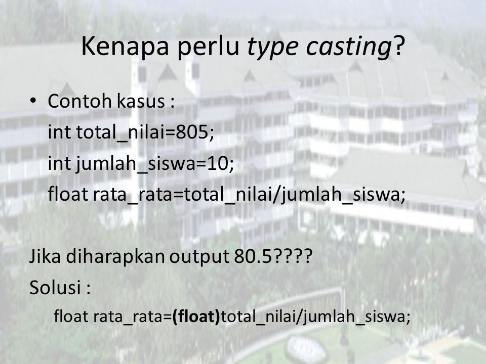 Kenapa perlu type casting? Contoh kasus : int total_nilai=805; int jumlah_siswa=10; float rata_rata=total_nilai/jumlah_siswa; Jika diharapkan output 8
