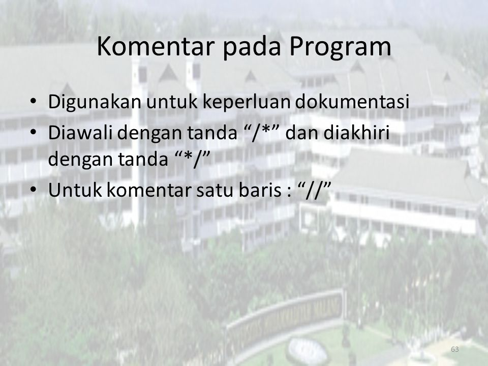 Komentar pada Program Digunakan untuk keperluan dokumentasi Diawali dengan tanda /* dan diakhiri dengan tanda */ Untuk komentar satu baris : // 63