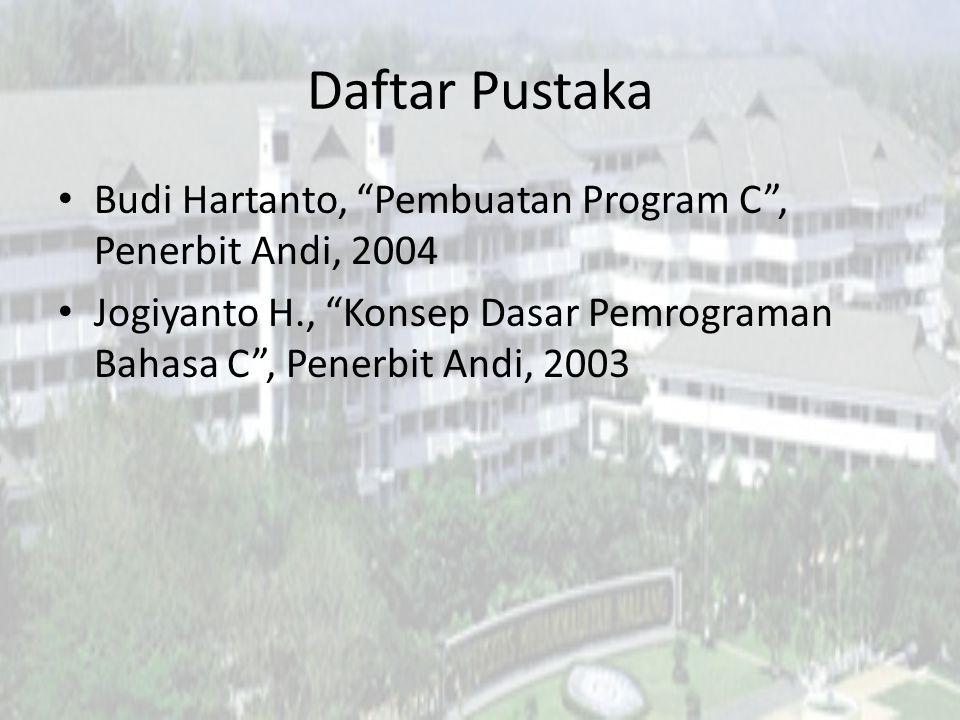 Daftar Pustaka Budi Hartanto, Pembuatan Program C , Penerbit Andi, 2004 Jogiyanto H., Konsep Dasar Pemrograman Bahasa C , Penerbit Andi, 2003
