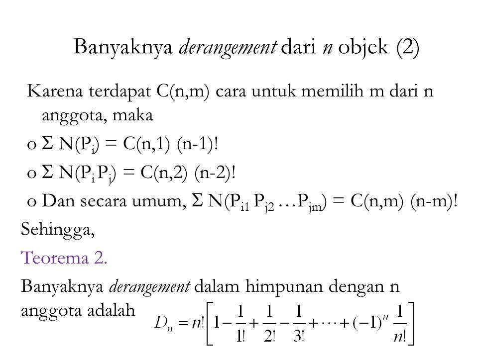 Banyaknya derangement dari n objek (2) Karena terdapat C(n,m) cara untuk memilih m dari n anggota, maka o  N(P i ) = C(n,1) (n-1)! o  N(P i P j ) =