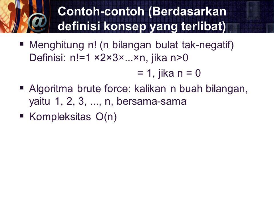 Contoh-contoh (Berdasarkan definisi konsep yang terlibat)  Menghitung n! (n bilangan bulat tak-negatif) Definisi: n!=1 ×2×3×...×n, jika n>0 = 1, jika