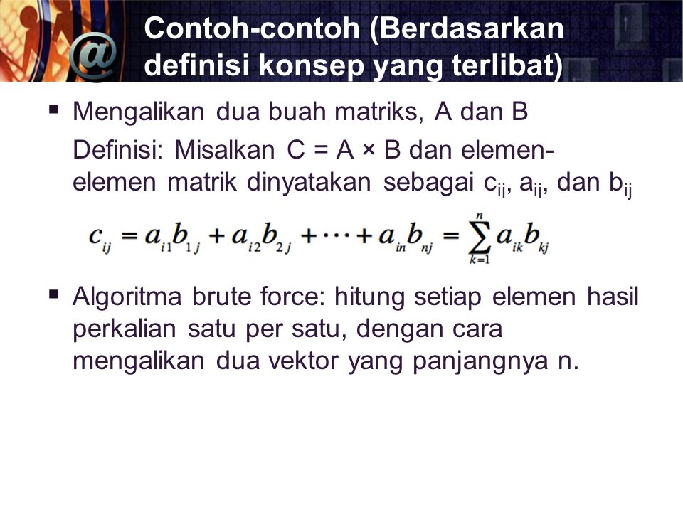 Contoh-contoh (Berdasarkan definisi konsep yang terlibat)  Mengalikan dua buah matriks, A dan B Definisi: Misalkan C = A × B dan elemen- elemen matri