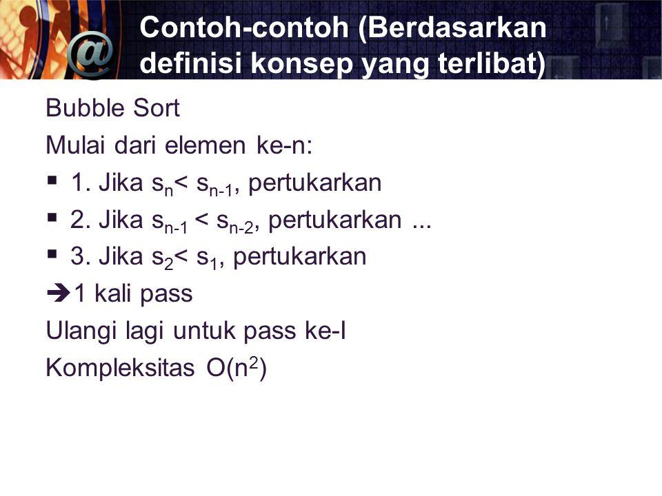 Contoh-contoh (Berdasarkan definisi konsep yang terlibat) Bubble Sort Mulai dari elemen ke-n:  1. Jika s n < s n-1, pertukarkan  2. Jika s n-1 < s n