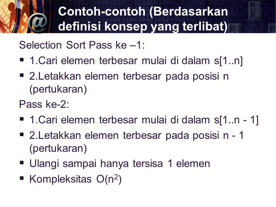 Contoh-contoh (Berdasarkan definisi konsep yang terlibat) Selection Sort Pass ke –1:  1.Cari elemen terbesar mulai di dalam s[1..n]  2.Letakkan elem