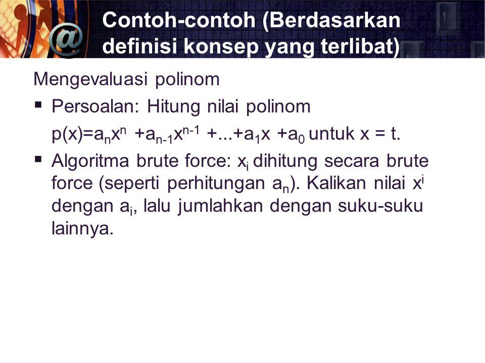Contoh-contoh (Berdasarkan definisi konsep yang terlibat) Mengevaluasi polinom  Persoalan: Hitung nilai polinom p(x)=a n x n +a n-1 x n-1 +...+a 1 x