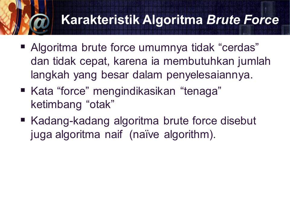 """Karakteristik Algoritma Brute Force  Algoritma brute force umumnya tidak """"cerdas"""" dan tidak cepat, karena ia membutuhkan jumlah langkah yang besar da"""