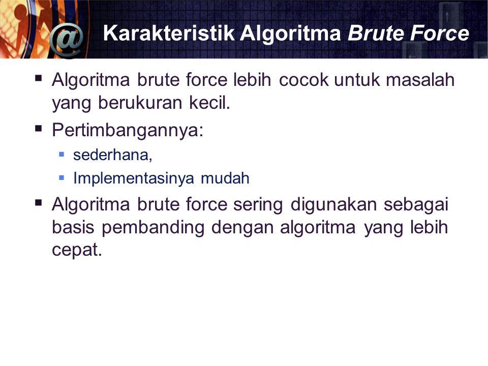 Karakteristik Algoritma Brute Force  Algoritma brute force lebih cocok untuk masalah yang berukuran kecil.  Pertimbangannya:  sederhana,  Implemen