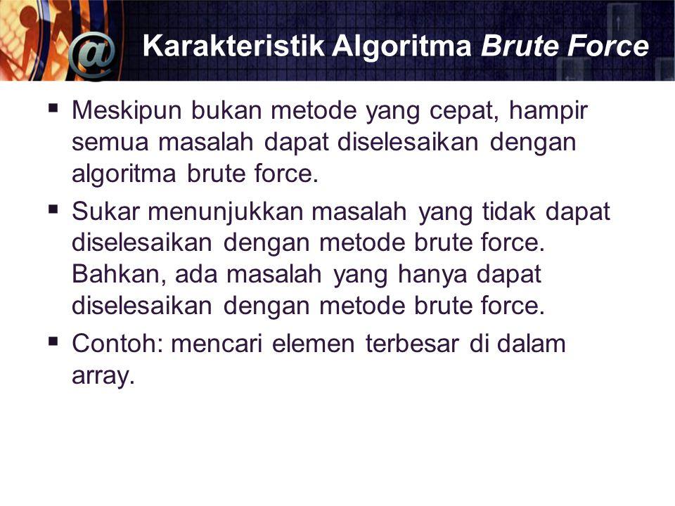 Karakteristik Algoritma Brute Force  Meskipun bukan metode yang cepat, hampir semua masalah dapat diselesaikan dengan algoritma brute force.  Sukar