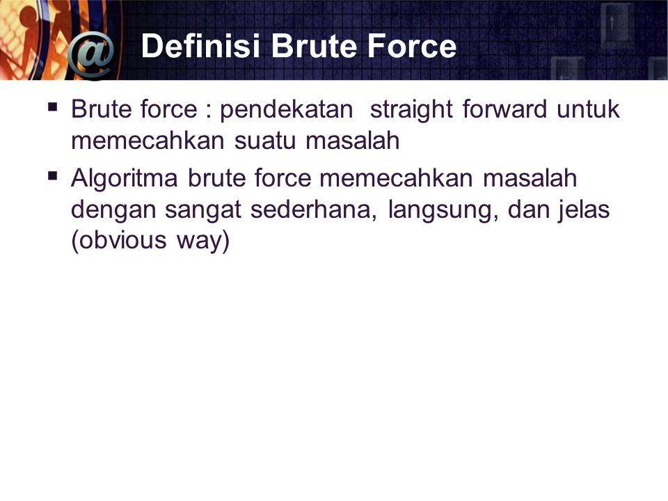 Definisi Brute Force  Brute force : pendekatan straight forward untuk memecahkan suatu masalah  Algoritma brute force memecahkan masalah dengan sang
