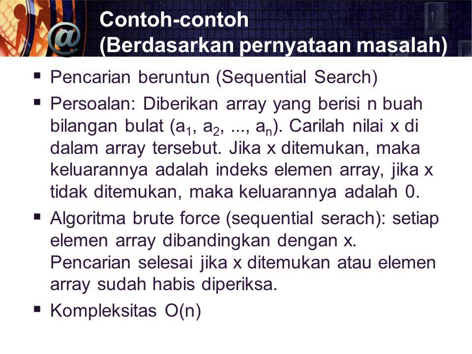 Contoh-contoh (Berdasarkan pernyataan masalah)  Pencarian beruntun (Sequential Search)  Persoalan: Diberikan array yang berisi n buah bilangan bulat