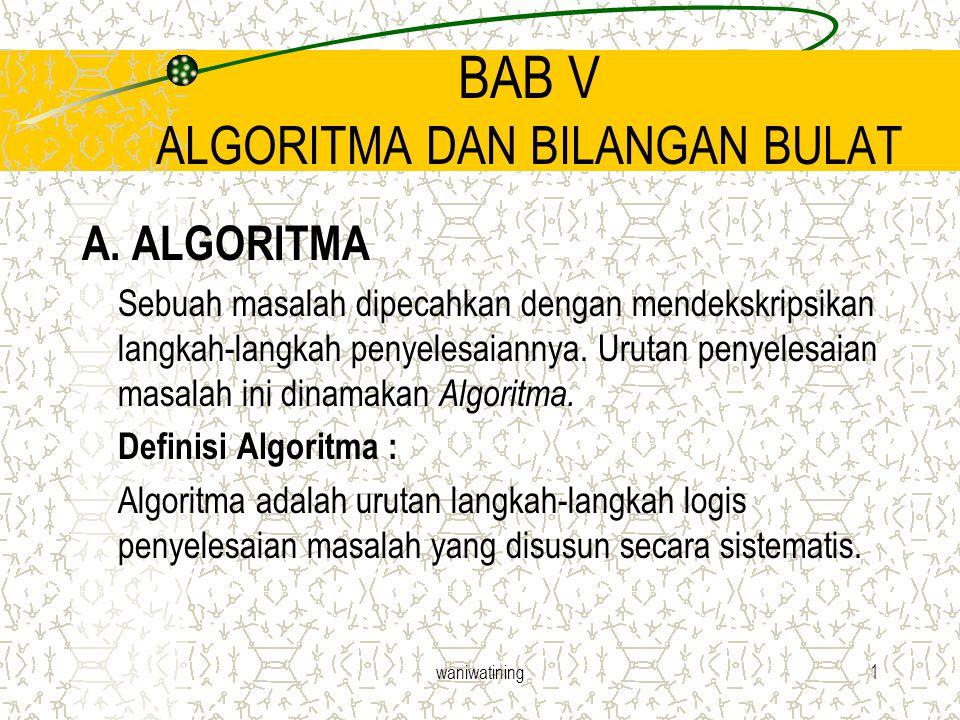waniwatining1 BAB V ALGORITMA DAN BILANGAN BULAT A. ALGORITMA Sebuah masalah dipecahkan dengan mendekskripsikan langkah-langkah penyelesaiannya. Uruta