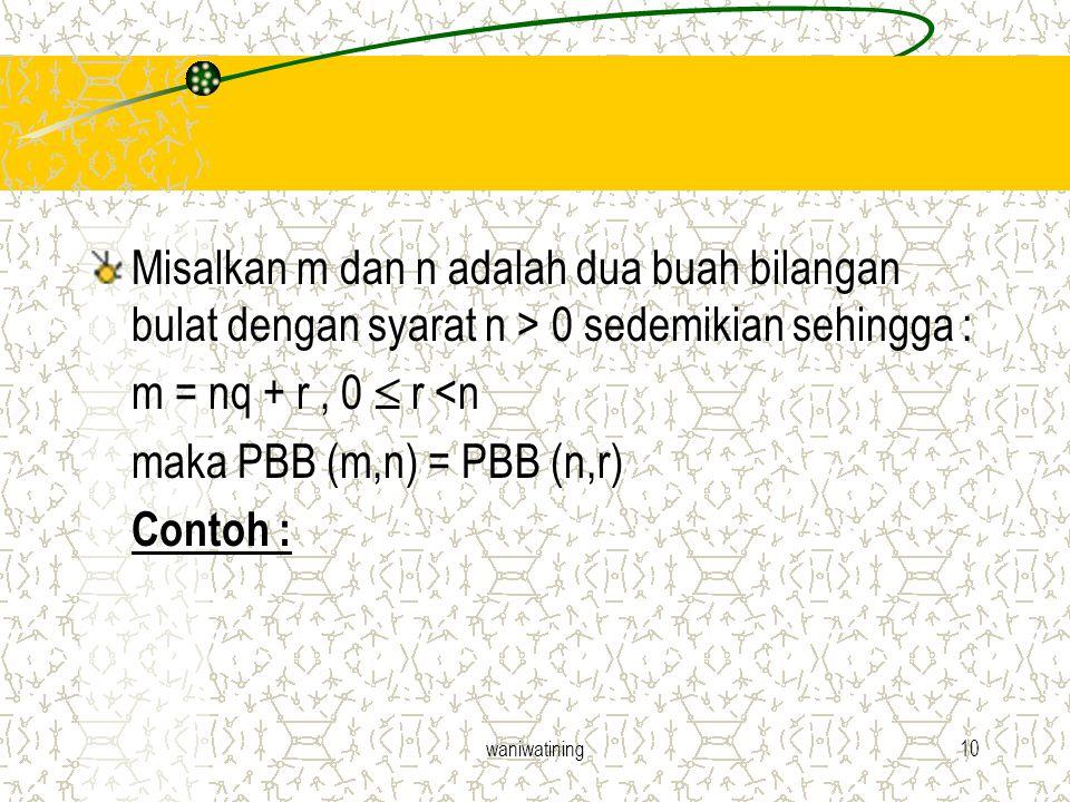 waniwatining10 Misalkan m dan n adalah dua buah bilangan bulat dengan syarat n > 0 sedemikian sehingga : m = nq + r, 0  r <n maka PBB (m,n) = PBB (n,