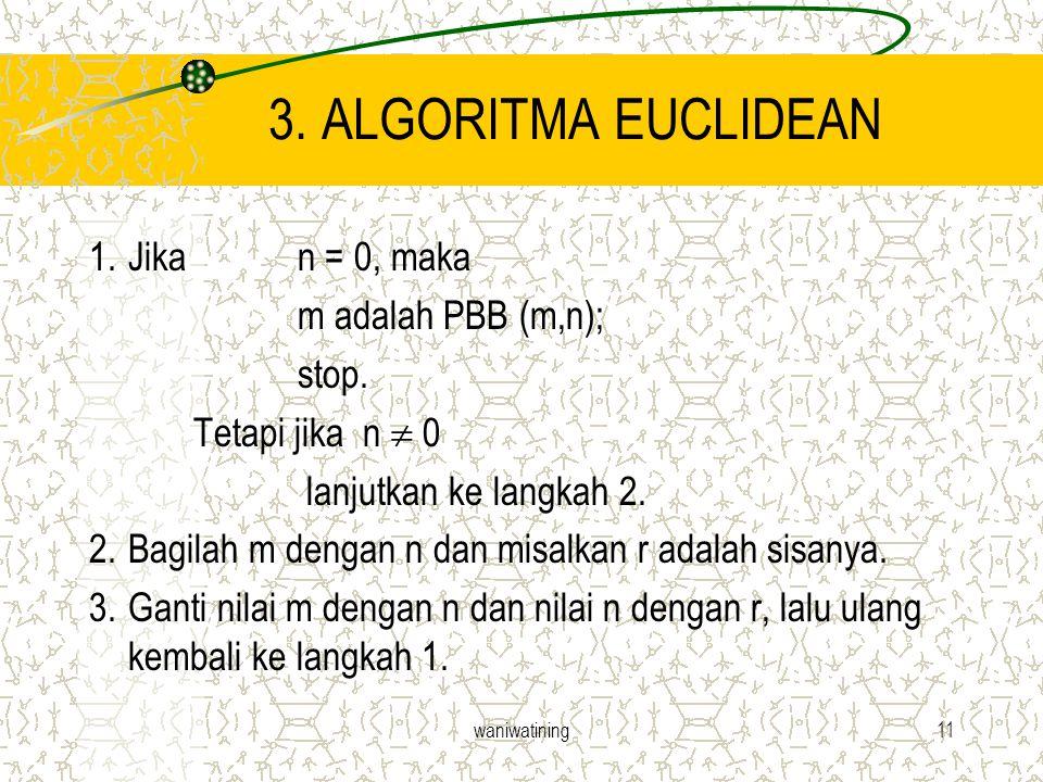 waniwatining11 3. ALGORITMA EUCLIDEAN 1.Jika n = 0, maka m adalah PBB (m,n); stop. Tetapi jika n  0 lanjutkan ke langkah 2. 2.Bagilah m dengan n dan
