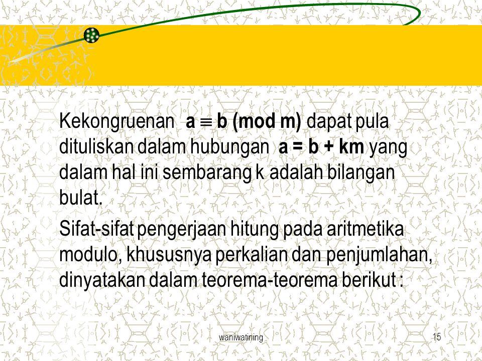 waniwatining15 Kekongruenan a  b (mod m) dapat pula dituliskan dalam hubungan a = b + km yang dalam hal ini sembarang k adalah bilangan bulat. Sifat-