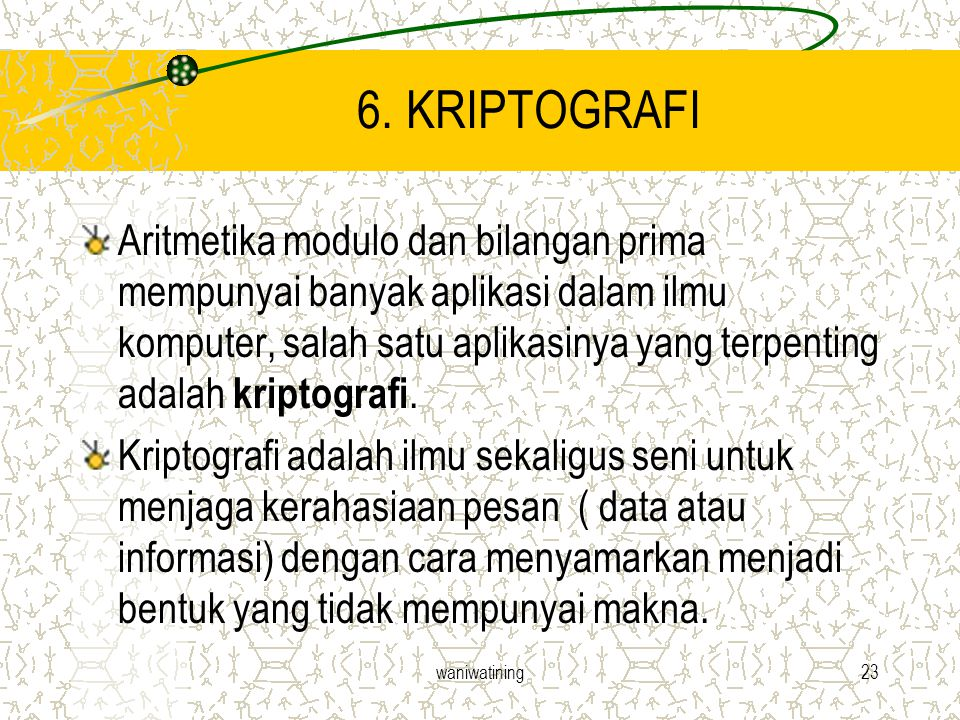 waniwatining23 6. KRIPTOGRAFI Aritmetika modulo dan bilangan prima mempunyai banyak aplikasi dalam ilmu komputer, salah satu aplikasinya yang terpenti